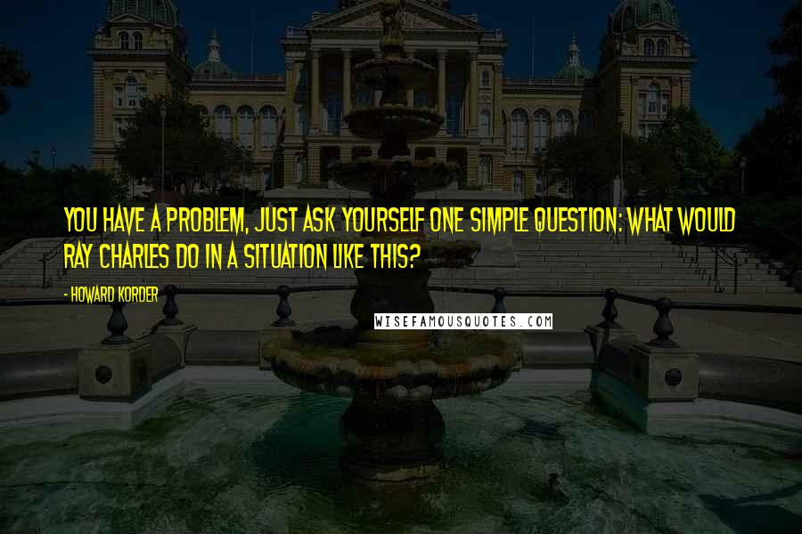 Howard Korder quotes: You have a problem, just ask yourself one simple question: What would Ray Charles do in a situation like this?