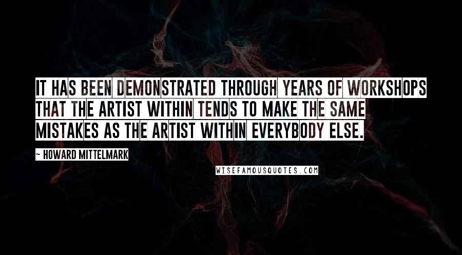 Howard Mittelmark quotes: It has been demonstrated through years of workshops that the Artist Within tends to make the same mistakes as the artist within everybody else.