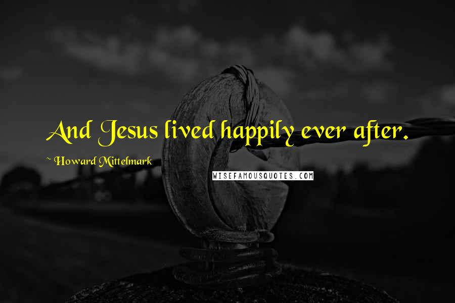 Howard Mittelmark quotes: And Jesus lived happily ever after.