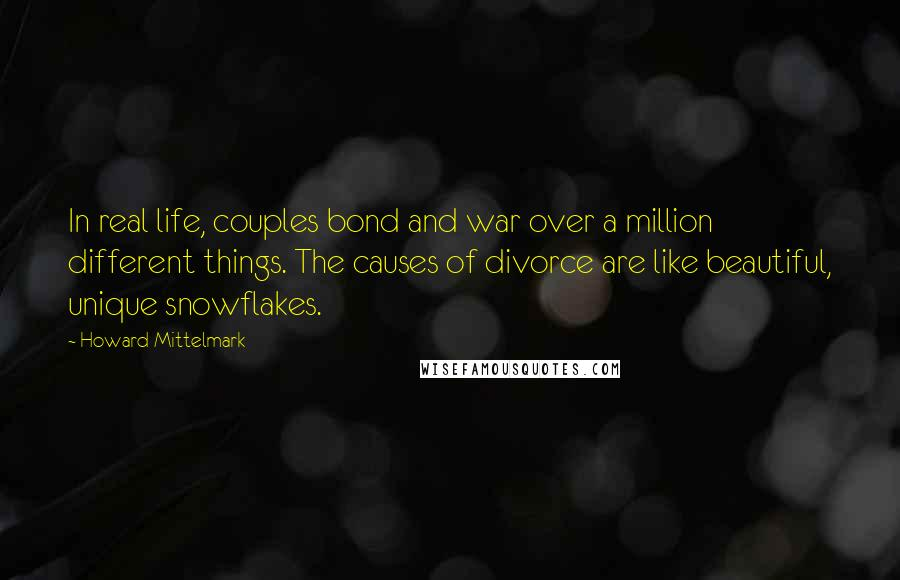 Howard Mittelmark quotes: In real life, couples bond and war over a million different things. The causes of divorce are like beautiful, unique snowflakes.