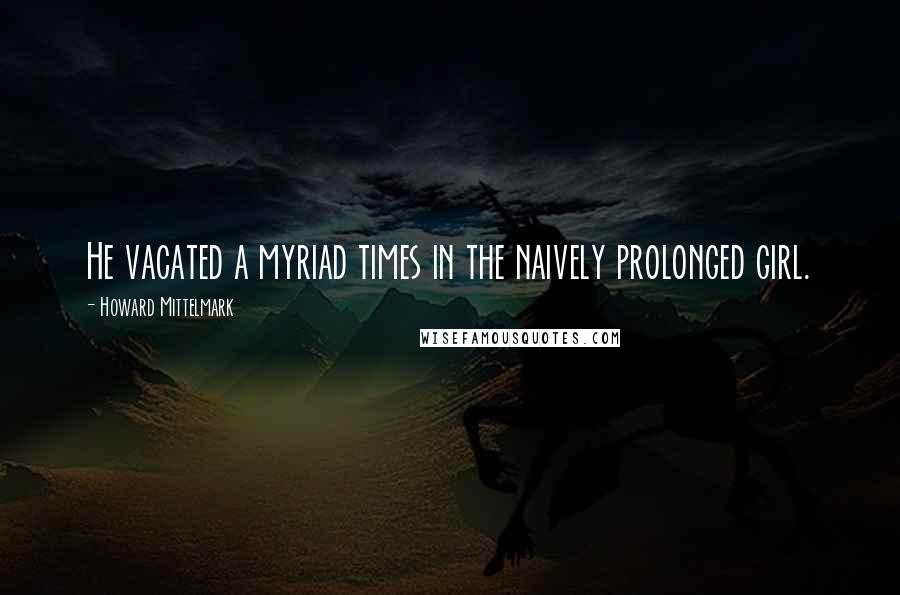Howard Mittelmark quotes: He vacated a myriad times in the naively prolonged girl.