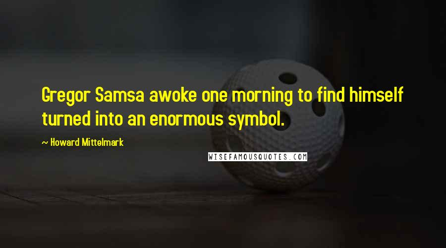 Howard Mittelmark quotes: Gregor Samsa awoke one morning to find himself turned into an enormous symbol.