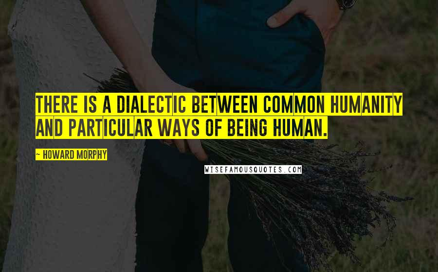 Howard Morphy quotes: There is a dialectic between common humanity and particular ways of being human.