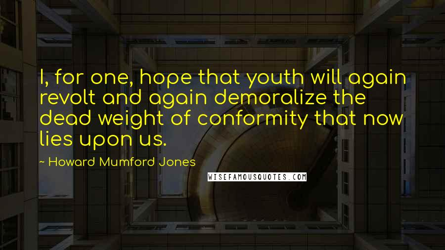 Howard Mumford Jones quotes: I, for one, hope that youth will again revolt and again demoralize the dead weight of conformity that now lies upon us.