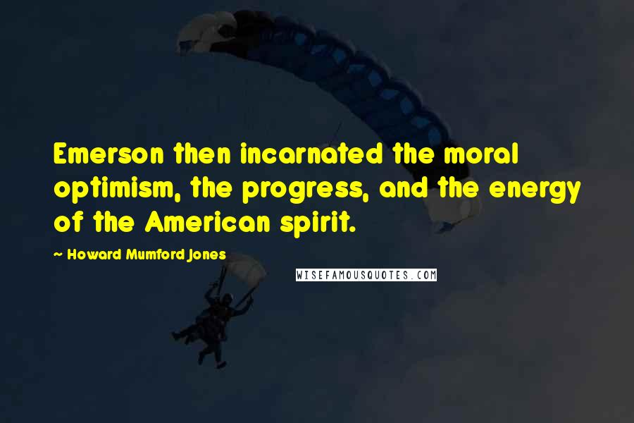 Howard Mumford Jones quotes: Emerson then incarnated the moral optimism, the progress, and the energy of the American spirit.