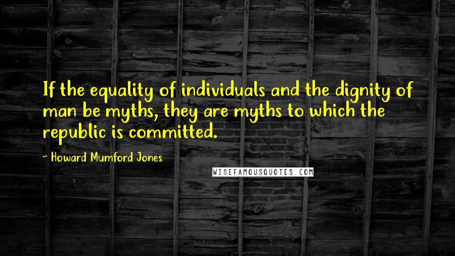 Howard Mumford Jones quotes: If the equality of individuals and the dignity of man be myths, they are myths to which the republic is committed.