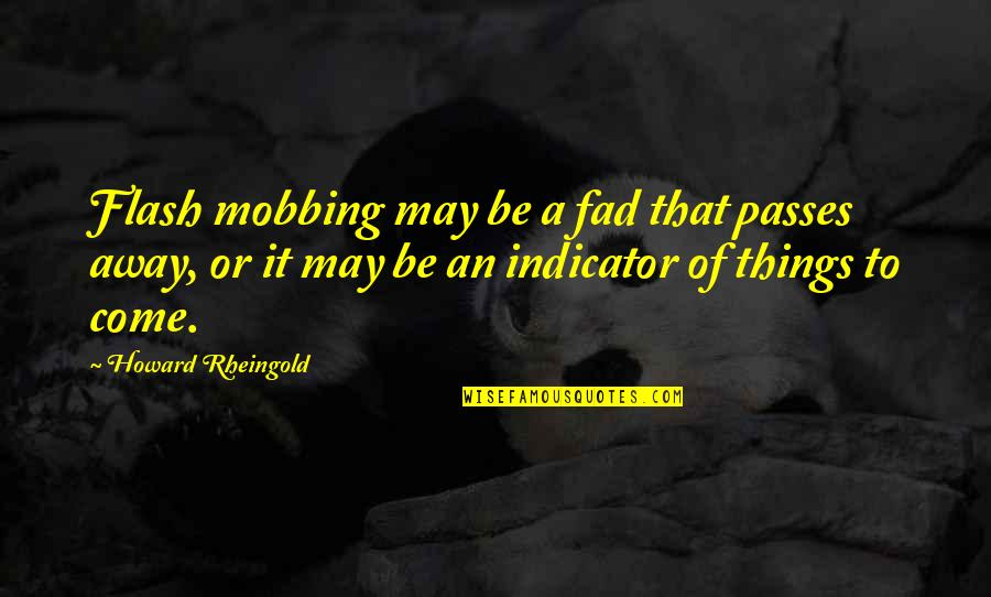 Howard Rheingold Quotes By Howard Rheingold: Flash mobbing may be a fad that passes