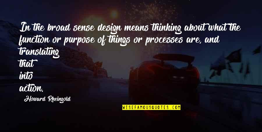 Howard Rheingold Quotes By Howard Rheingold: In the broad sense design means thinking about