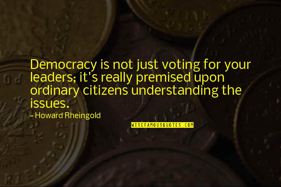 Howard Rheingold Quotes By Howard Rheingold: Democracy is not just voting for your leaders;