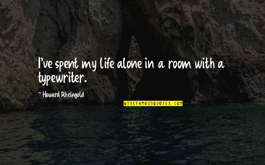 Howard Rheingold Quotes By Howard Rheingold: I've spent my life alone in a room