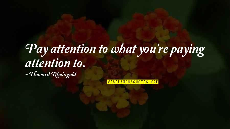Howard Rheingold Quotes By Howard Rheingold: Pay attention to what you're paying attention to.
