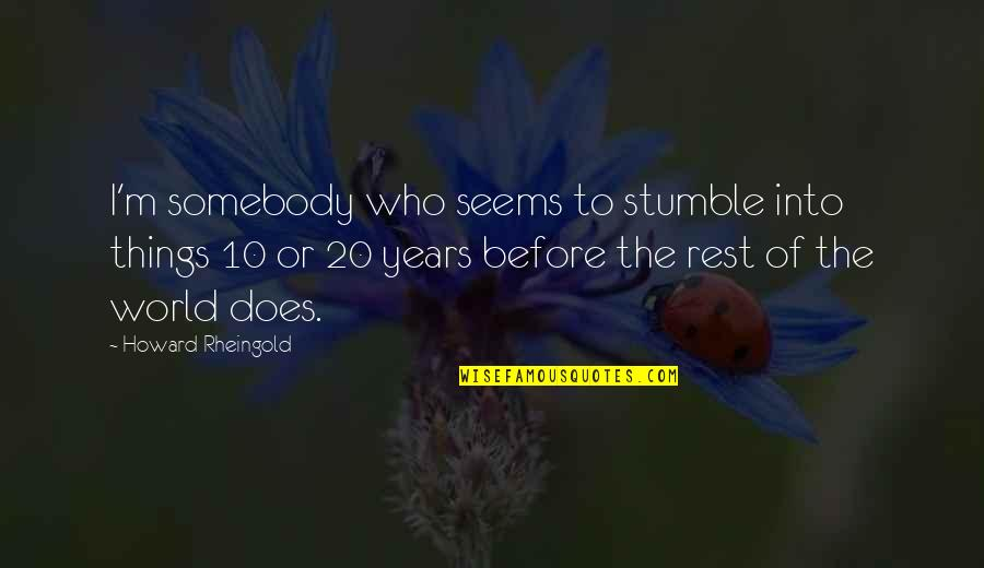 Howard Rheingold Quotes By Howard Rheingold: I'm somebody who seems to stumble into things