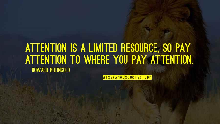 Howard Rheingold Quotes By Howard Rheingold: Attention is a limited resource, so pay attention