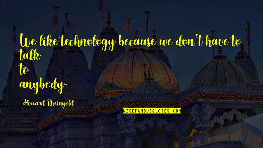 Howard Rheingold Quotes By Howard Rheingold: We like technology because we don't have to