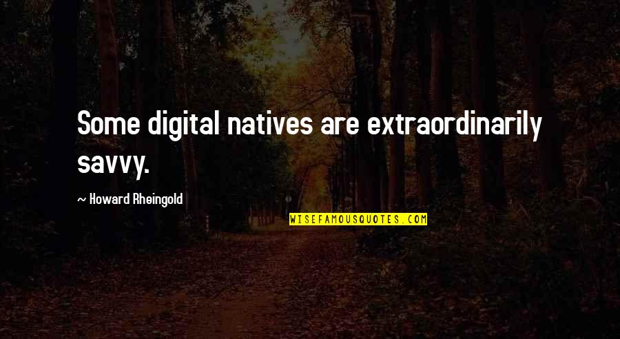 Howard Rheingold Quotes By Howard Rheingold: Some digital natives are extraordinarily savvy.