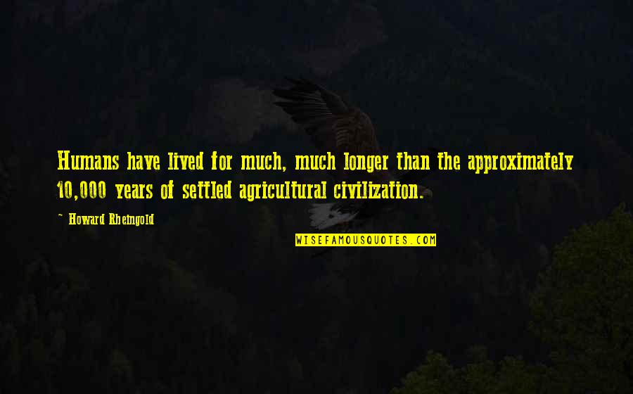 Howard Rheingold Quotes By Howard Rheingold: Humans have lived for much, much longer than