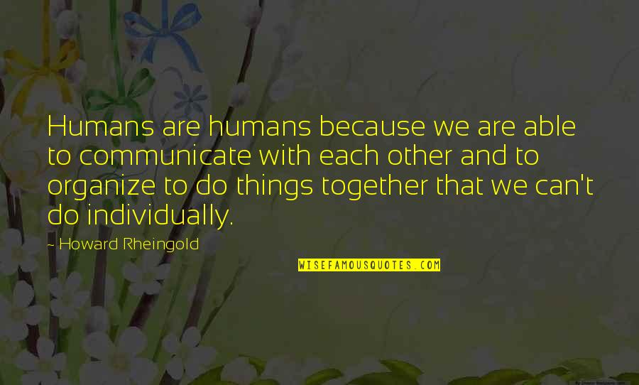 Howard Rheingold Quotes By Howard Rheingold: Humans are humans because we are able to