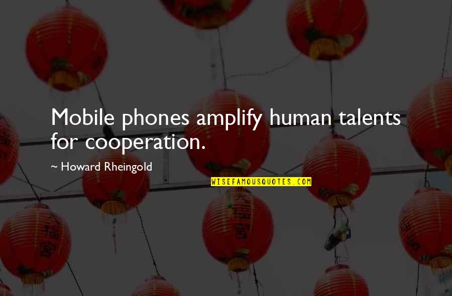 Howard Rheingold Quotes By Howard Rheingold: Mobile phones amplify human talents for cooperation.