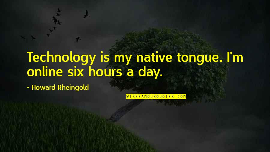 Howard Rheingold Quotes By Howard Rheingold: Technology is my native tongue. I'm online six