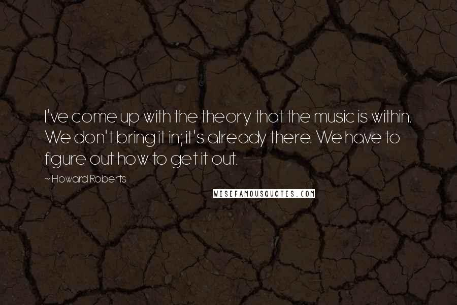Howard Roberts quotes: I've come up with the theory that the music is within. We don't bring it in; it's already there. We have to figure out how to get it out.