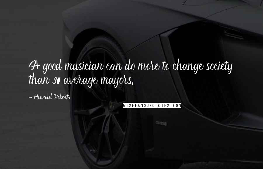 Howard Roberts quotes: A good musician can do more to change society than 30 average mayors.