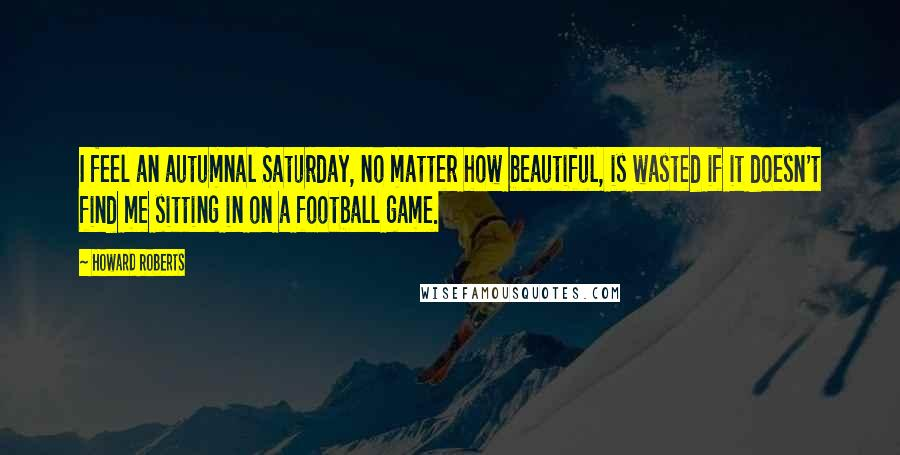 Howard Roberts quotes: I feel an autumnal Saturday, no matter how beautiful, is wasted if it doesn't find me sitting in on a football game.