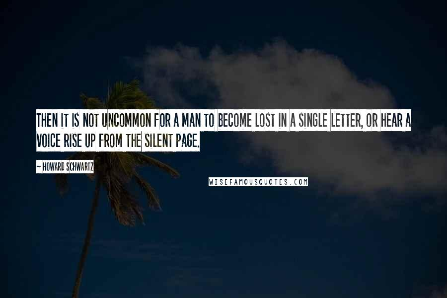 Howard Schwartz quotes: Then it is not uncommon for a man to become lost in a single letter, or hear a voice rise up from the silent page.