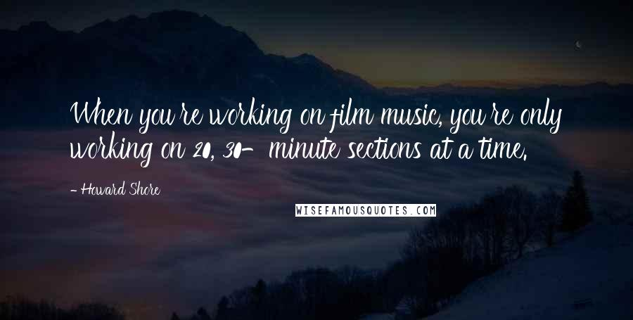 Howard Shore quotes: When you're working on film music, you're only working on 20, 30-minute sections at a time.