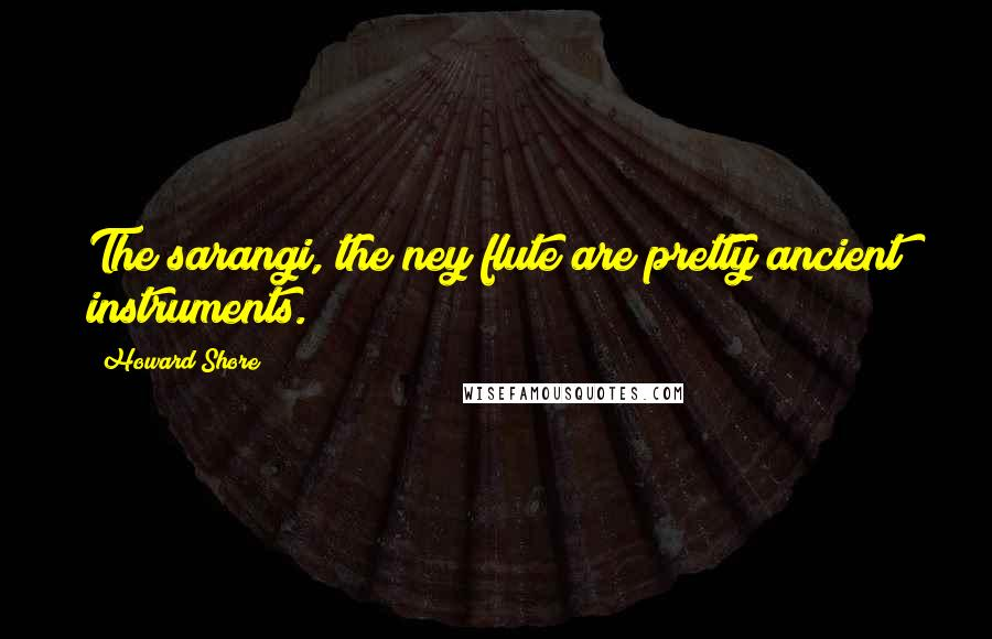 Howard Shore quotes: The sarangi, the ney flute are pretty ancient instruments.
