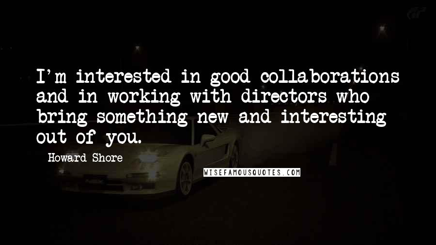 Howard Shore quotes: I'm interested in good collaborations and in working with directors who bring something new and interesting out of you.
