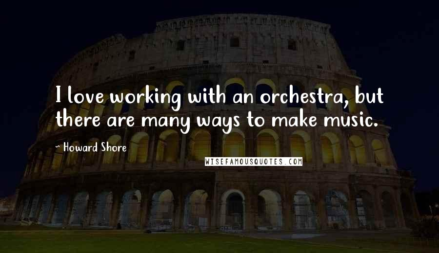 Howard Shore quotes: I love working with an orchestra, but there are many ways to make music.
