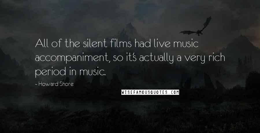 Howard Shore quotes: All of the silent films had live music accompaniment, so it's actually a very rich period in music.