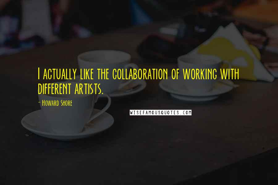 Howard Shore quotes: I actually like the collaboration of working with different artists.