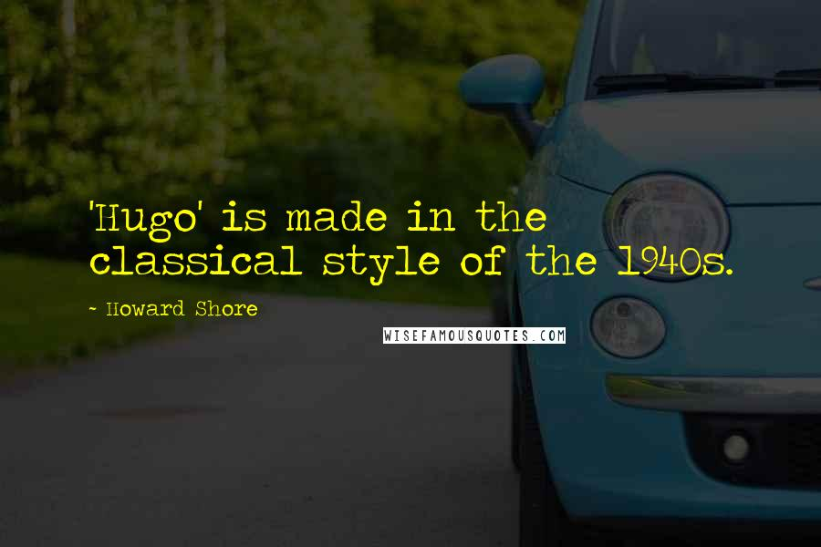 Howard Shore quotes: 'Hugo' is made in the classical style of the 1940s.