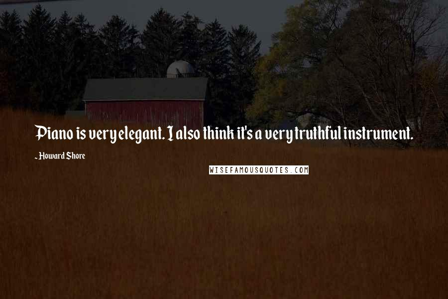 Howard Shore quotes: Piano is very elegant. I also think it's a very truthful instrument.
