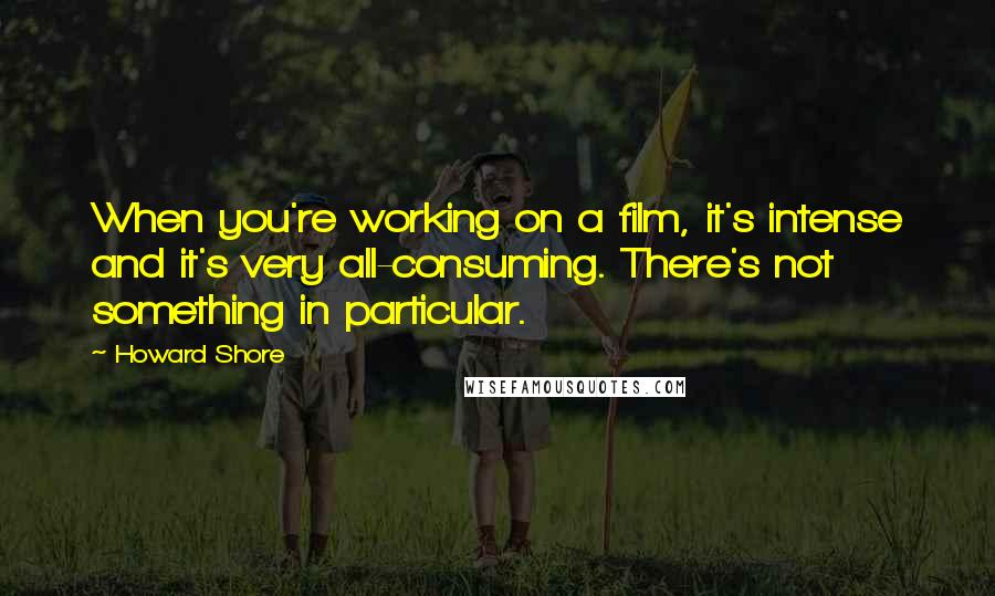 Howard Shore quotes: When you're working on a film, it's intense and it's very all-consuming. There's not something in particular.