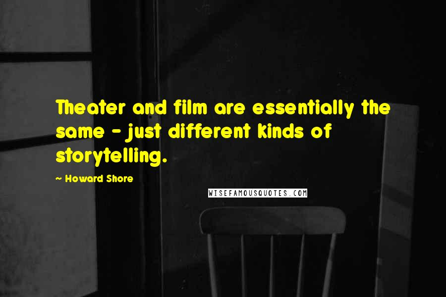 Howard Shore quotes: Theater and film are essentially the same - just different kinds of storytelling.