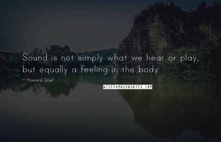 Howard Snell quotes: Sound is not simply what we hear or play, but equally a feeling in the body