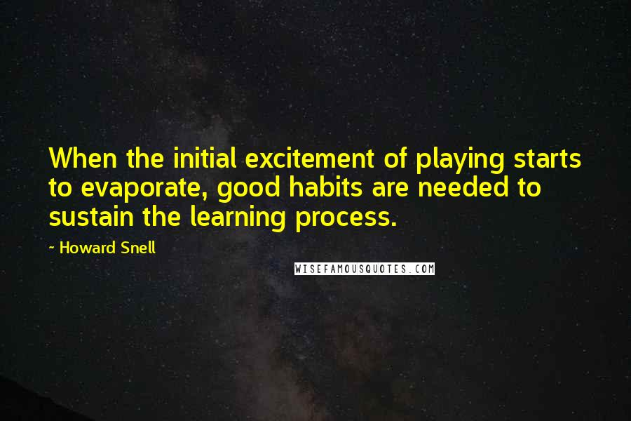 Howard Snell quotes: When the initial excitement of playing starts to evaporate, good habits are needed to sustain the learning process.