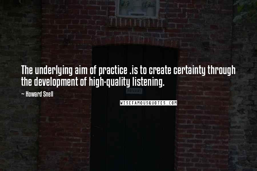 Howard Snell quotes: The underlying aim of practice .is to create certainty through the development of high-quality listening.