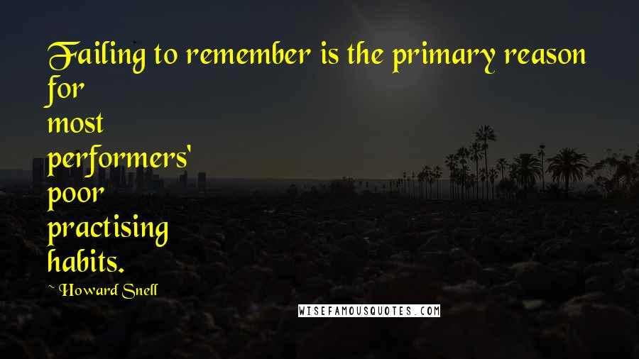 Howard Snell quotes: Failing to remember is the primary reason for most performers' poor practising habits.
