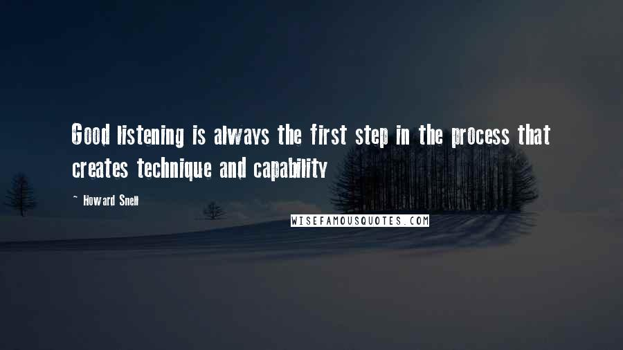 Howard Snell quotes: Good listening is always the first step in the process that creates technique and capability
