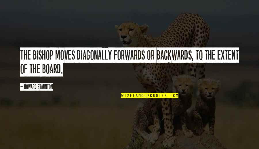 Howard Staunton Quotes By Howard Staunton: The Bishop moves diagonally forwards or backwards, to