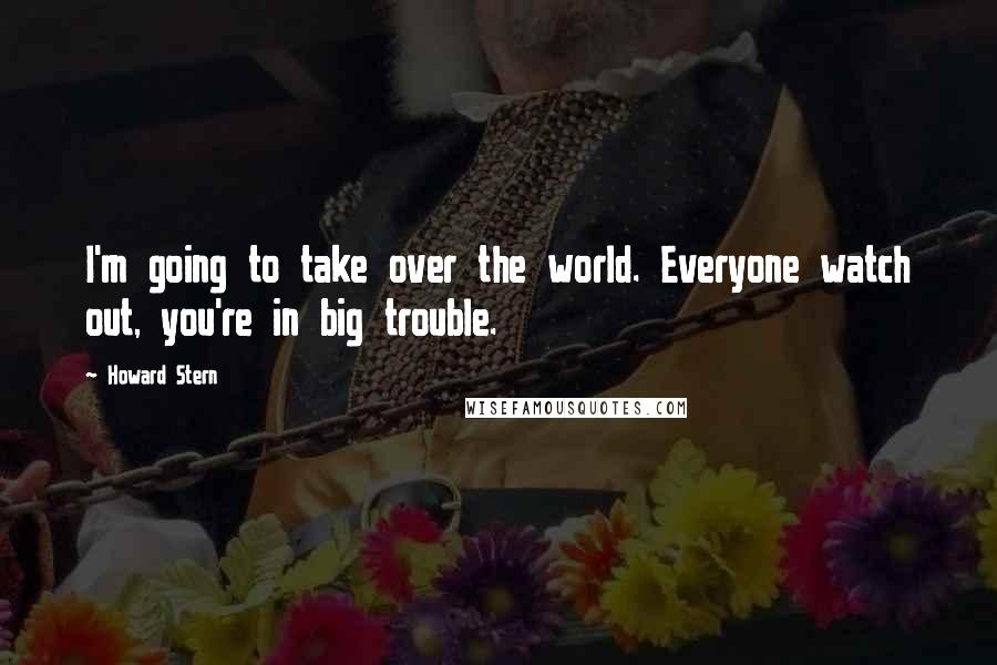 Howard Stern quotes: I'm going to take over the world. Everyone watch out, you're in big trouble.