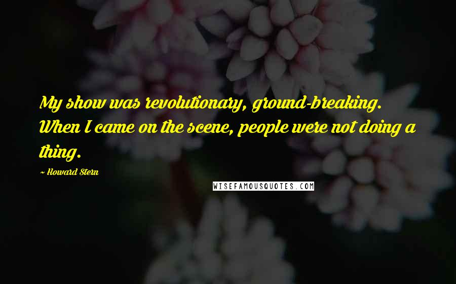 Howard Stern quotes: My show was revolutionary, ground-breaking. When I came on the scene, people were not doing a thing.