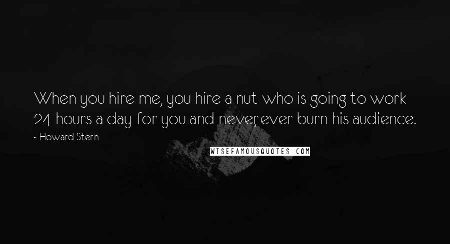 Howard Stern quotes: When you hire me, you hire a nut who is going to work 24 hours a day for you and never, ever burn his audience.