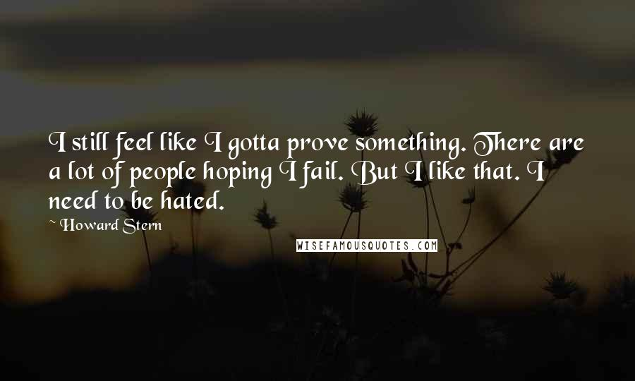 Howard Stern quotes: I still feel like I gotta prove something. There are a lot of people hoping I fail. But I like that. I need to be hated.