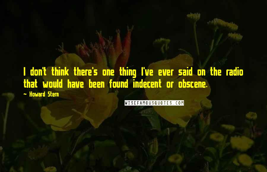 Howard Stern quotes: I don't think there's one thing I've ever said on the radio that would have been found indecent or obscene.