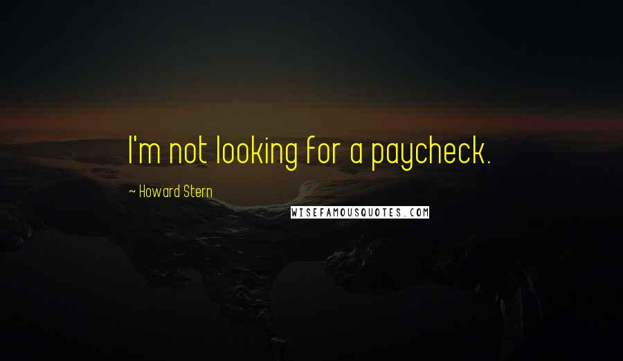 Howard Stern quotes: I'm not looking for a paycheck.