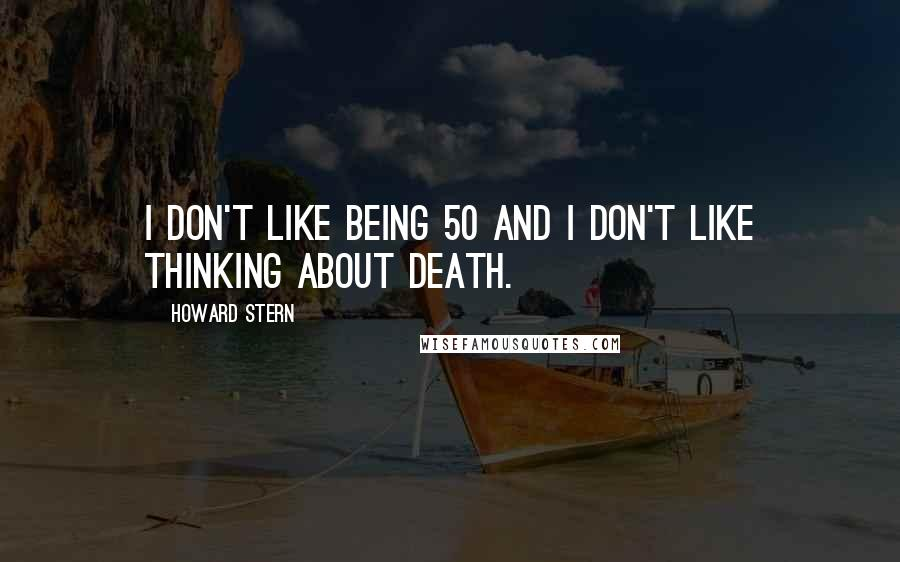 Howard Stern quotes: I don't like being 50 and I don't like thinking about death.